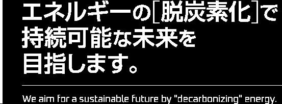 エネルギーの[脱炭素化]で持続可能な未来を目指します。